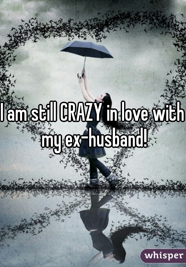 I am still CRAZY in love with my ex-husband!
