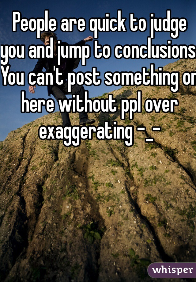 People are quick to judge you and jump to conclusions. You can't post something on here without ppl over exaggerating -_-