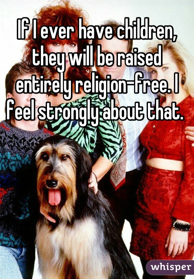 If I ever have children, they will be raised entirely religion-free. I feel strongly about that.
