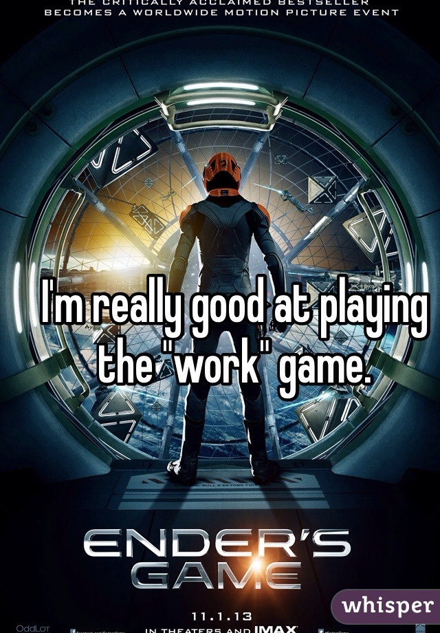 """I'm really good at playing the """"work"""" game."""