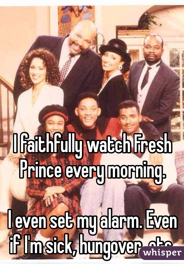 I faithfully watch Fresh Prince every morning.   I even set my alarm. Even if I'm sick, hungover, etc.