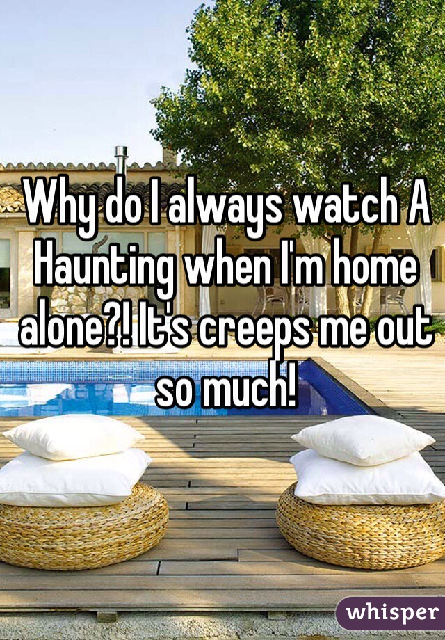 Why do I always watch A Haunting when I'm home alone?! It's creeps me out so much!