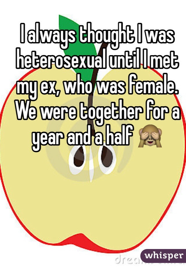 I always thought I was heterosexual until I met my ex, who was female. We were together for a year and a half 🙈
