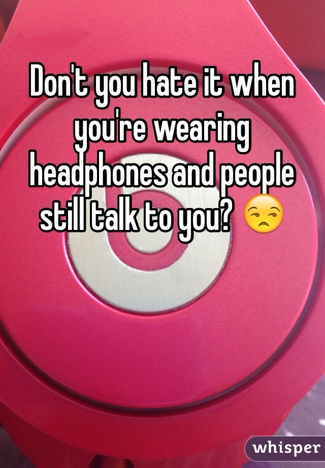 Don't you hate it when you're wearing headphones and people still talk to you? 😒