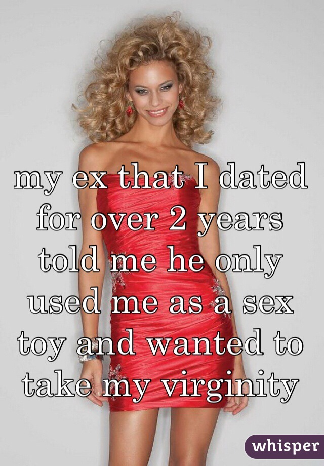 my ex that I dated for over 2 years told me he only used me as a sex toy and wanted to take my virginity