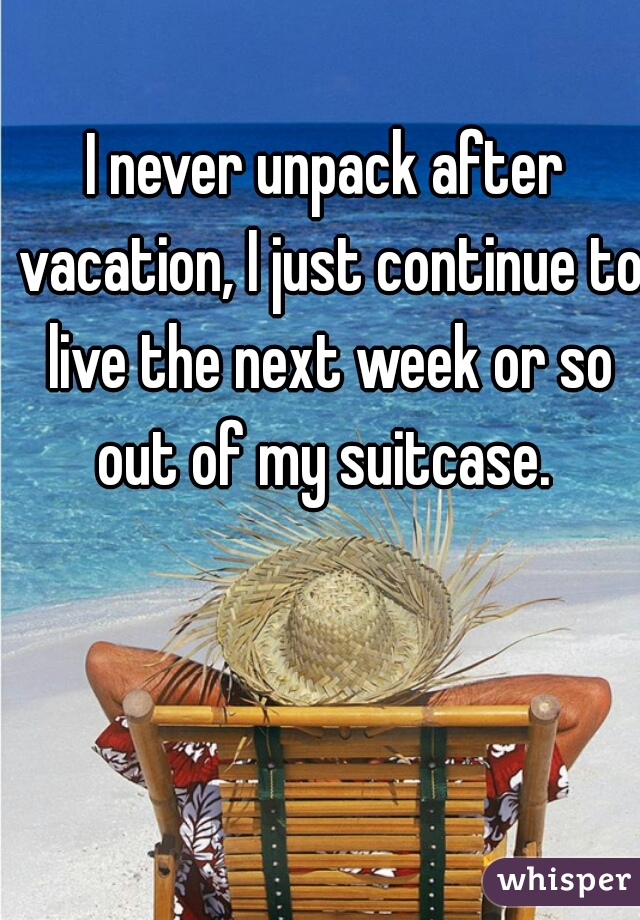 I never unpack after vacation, I just continue to live the next week or so out of my suitcase.