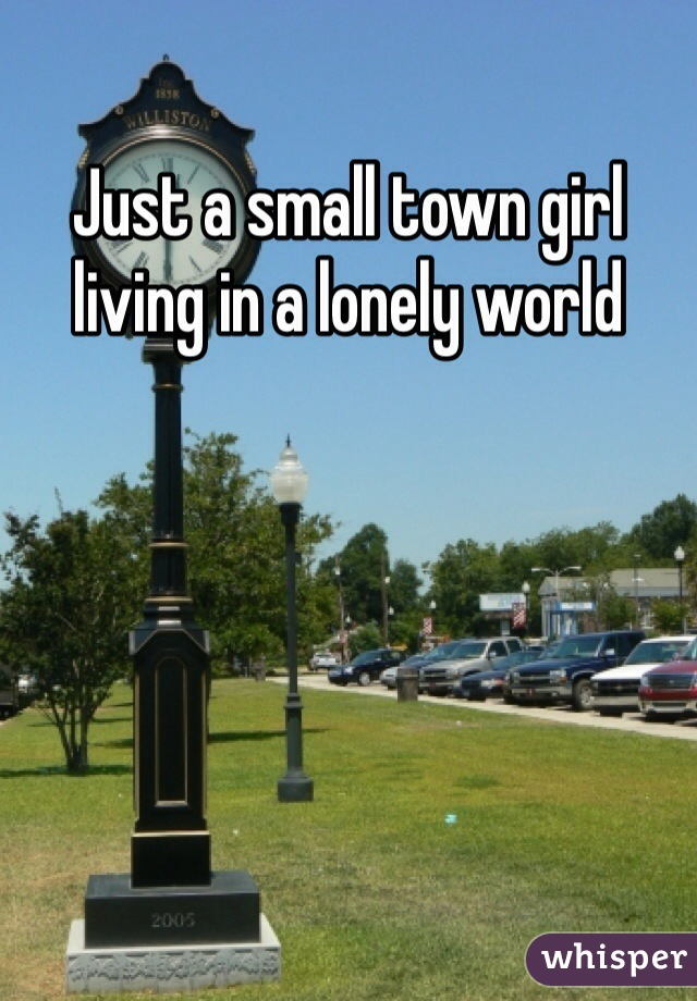 Just a small town girl living in a lonely world