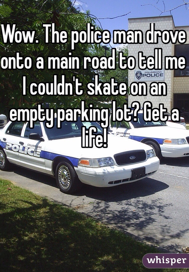 Wow. The police man drove onto a main road to tell me I couldn't skate on an empty parking lot? Get a life!