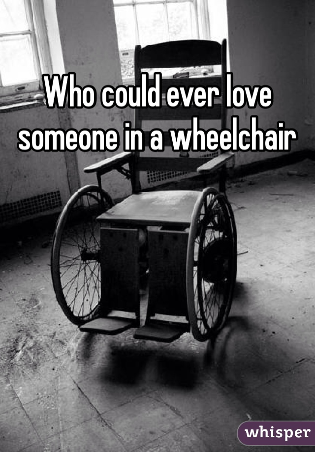 Who could ever love someone in a wheelchair
