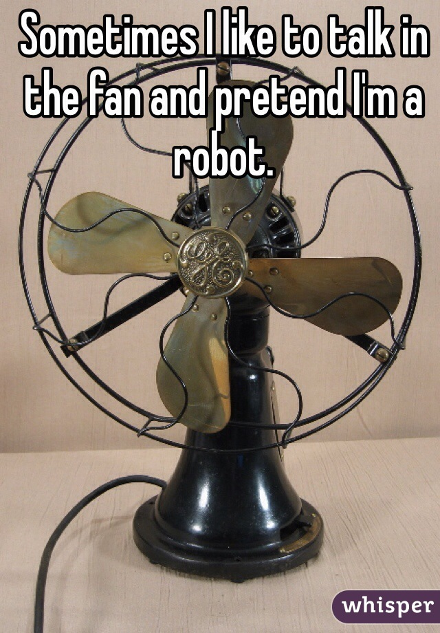 Sometimes I like to talk in the fan and pretend I'm a robot.