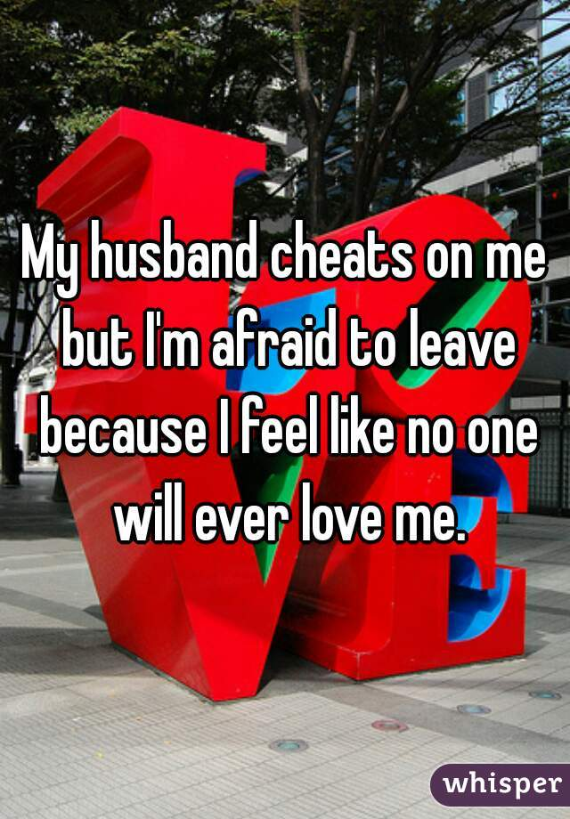 My husband cheats on me but I'm afraid to leave because I feel like no one will ever love me.