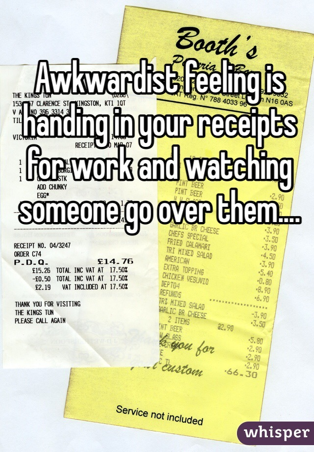 Awkwardist feeling is handing in your receipts for work and watching someone go over them....