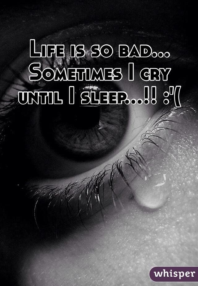 Life is so bad... Sometimes I cry until I sleep...!! :'(