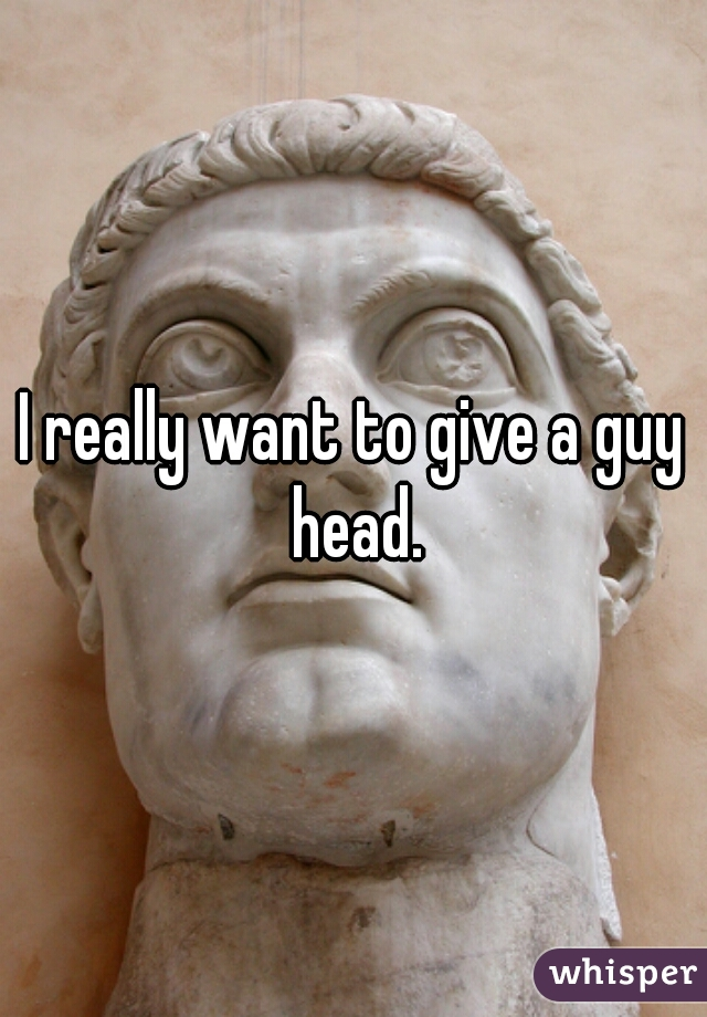 I really want to give a guy head.