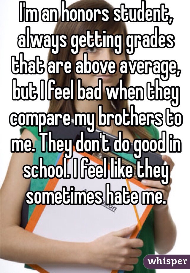 I'm an honors student, always getting grades that are above average, but I feel bad when they compare my brothers to me. They don't do good in school. I feel like they sometimes hate me.