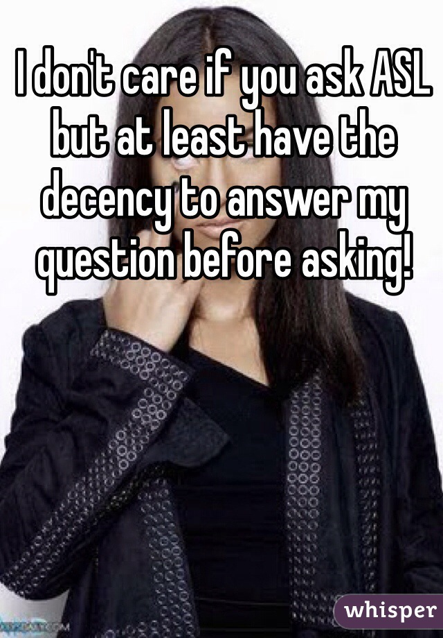 I don't care if you ask ASL but at least have the decency to answer my question before asking!