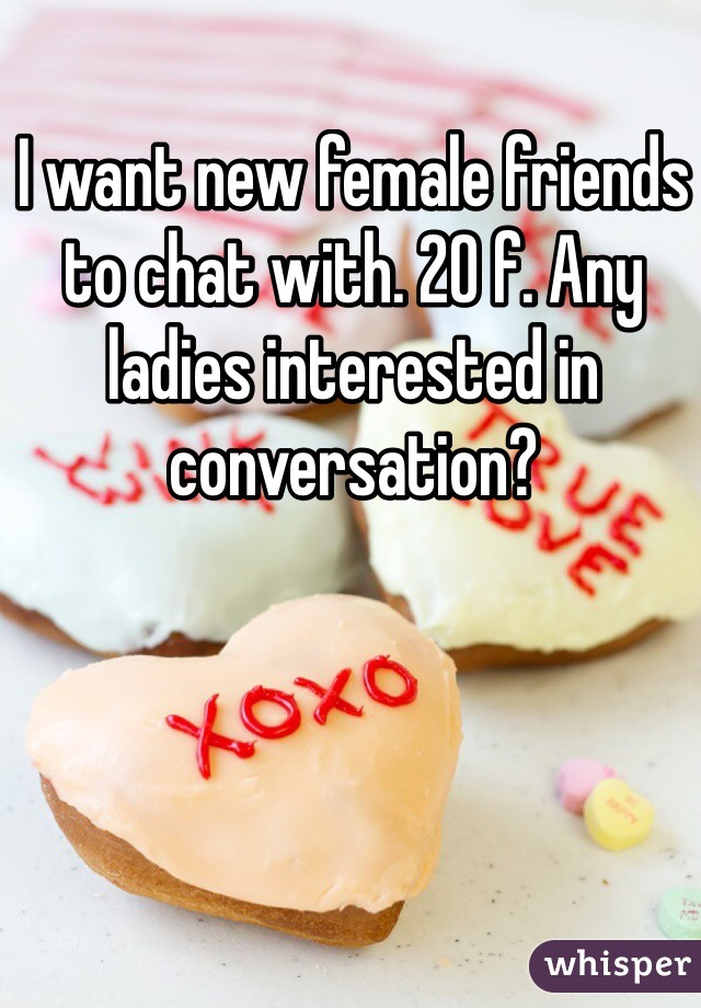 I want new female friends to chat with. 20 f. Any ladies interested in conversation?