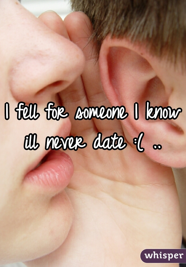 I fell for someone I know ill never date :( ..