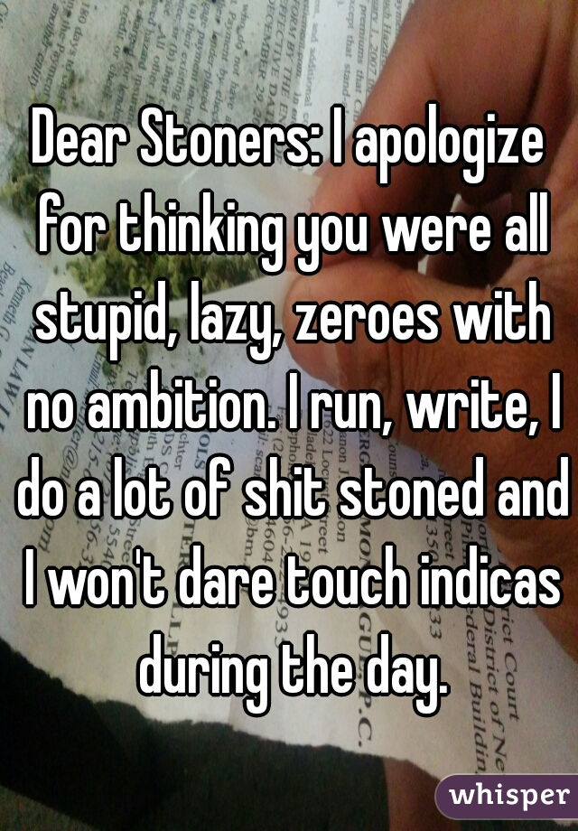 Dear Stoners: I apologize for thinking you were all stupid, lazy, zeroes with no ambition. I run, write, I do a lot of shit stoned and I won't dare touch indicas during the day.