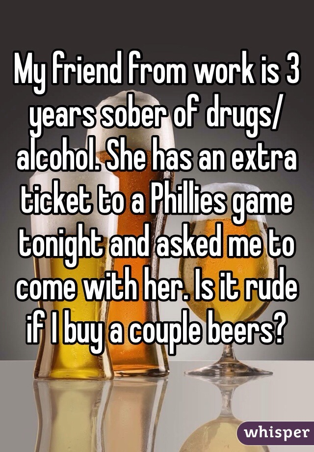 My friend from work is 3 years sober of drugs/alcohol. She has an extra ticket to a Phillies game tonight and asked me to come with her. Is it rude if I buy a couple beers?