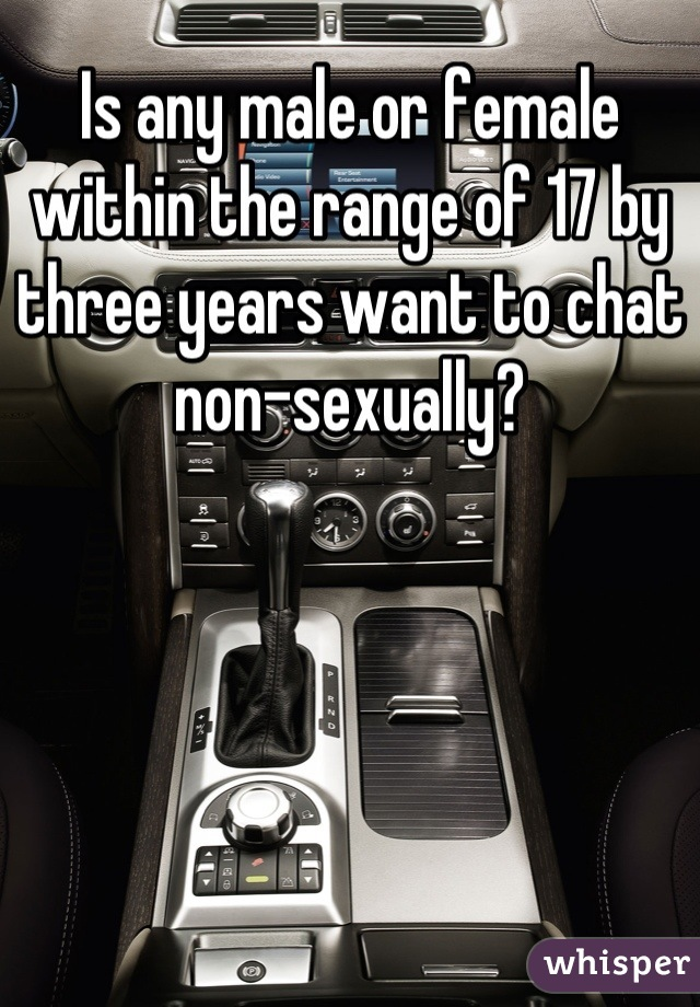 Is any male or female within the range of 17 by three years want to chat non-sexually?