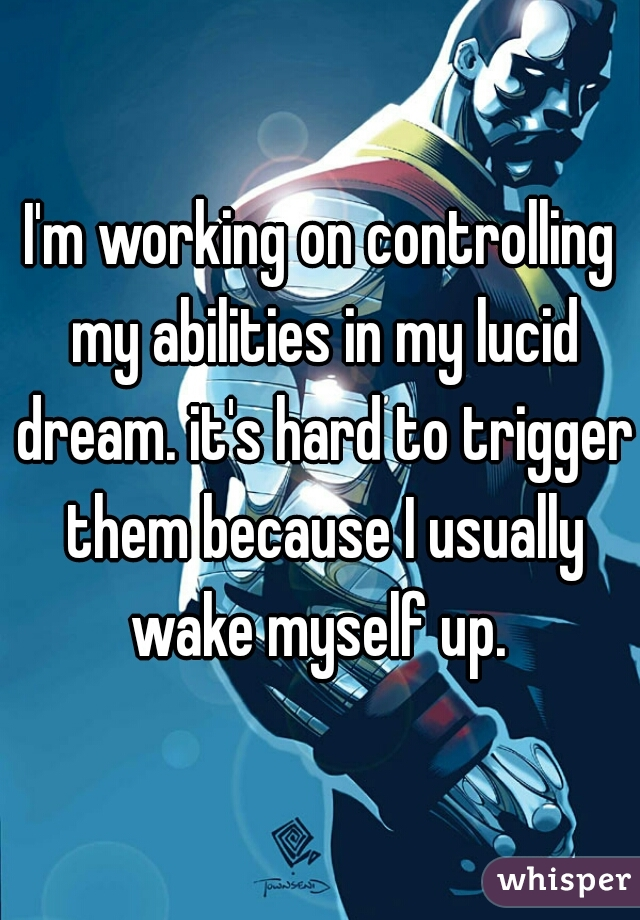 I'm working on controlling my abilities in my lucid dream. it's hard to trigger them because I usually wake myself up.