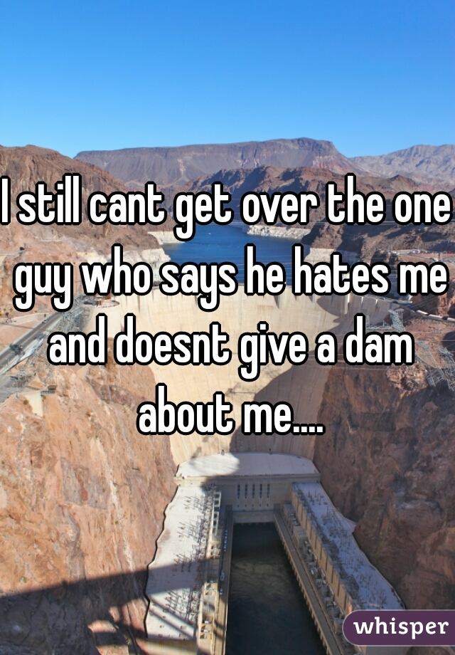 I still cant get over the one guy who says he hates me and doesnt give a dam about me....