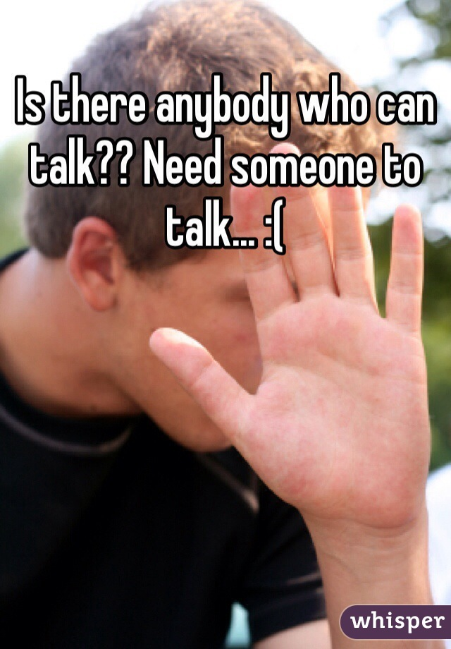 Is there anybody who can talk?? Need someone to talk... :(