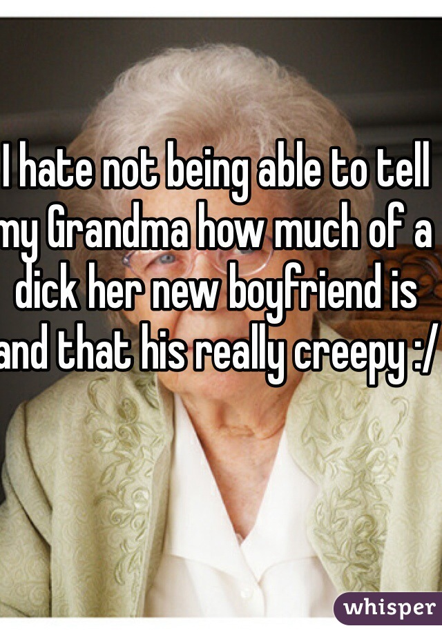 I hate not being able to tell my Grandma how much of a dick her new boyfriend is and that his really creepy :/