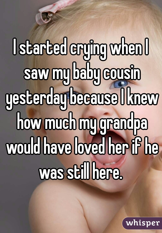 I started crying when I saw my baby cousin yesterday because I knew how much my grandpa would have loved her if he was still here.
