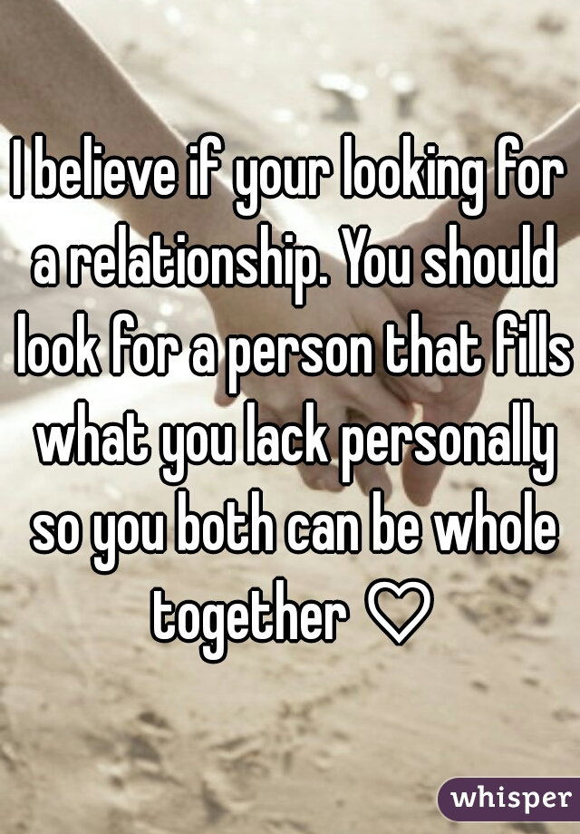 I believe if your looking for a relationship. You should look for a person that fills what you lack personally so you both can be whole together ♡