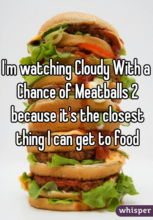 I'm watching Cloudy With a Chance of Meatballs 2 because it's the closest thing I can get to food