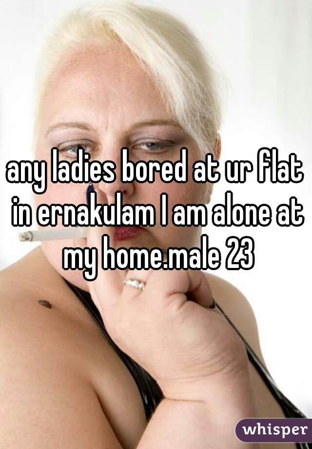 any ladies bored at ur flat in ernakulam I am alone at my home.male 23