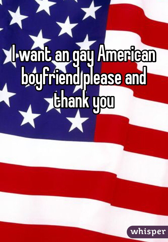 I want an gay American boyfriend please and thank you