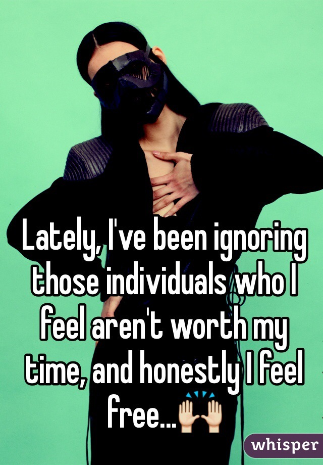 Lately, I've been ignoring those individuals who I feel aren't worth my time, and honestly I feel free...🙌