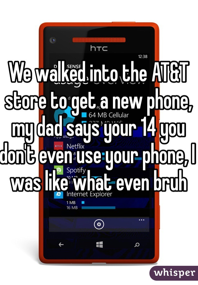 We walked into the AT&T store to get a new phone, my dad says your 14 you don't even use your phone, I was like what even bruh