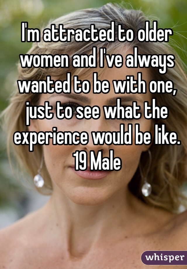 I'm attracted to older women and I've always wanted to be with one, just to see what the experience would be like.  19 Male