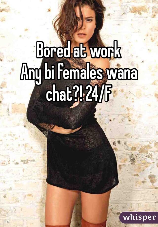 Bored at work  Any bi females wana chat?! 24/F