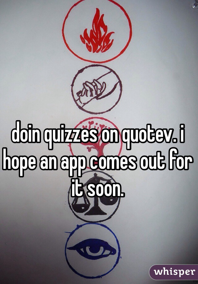 doin quizzes on quotev. i hope an app comes out for it soon.