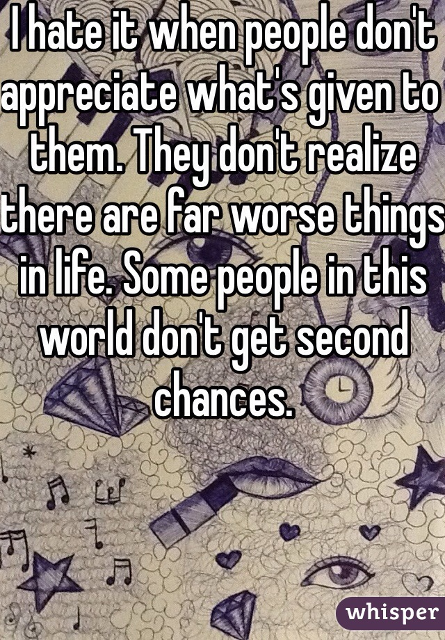 I hate it when people don't appreciate what's given to them. They don't realize there are far worse things in life. Some people in this world don't get second chances.