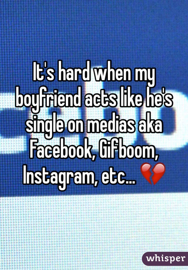 It's hard when my boyfriend acts like he's single on medias aka Facebook, Gifboom, Instagram, etc... 💔