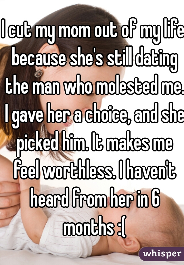 I cut my mom out of my life because she's still dating the man who molested me. I gave her a choice, and she picked him. It makes me feel worthless. I haven't heard from her in 6 months :(