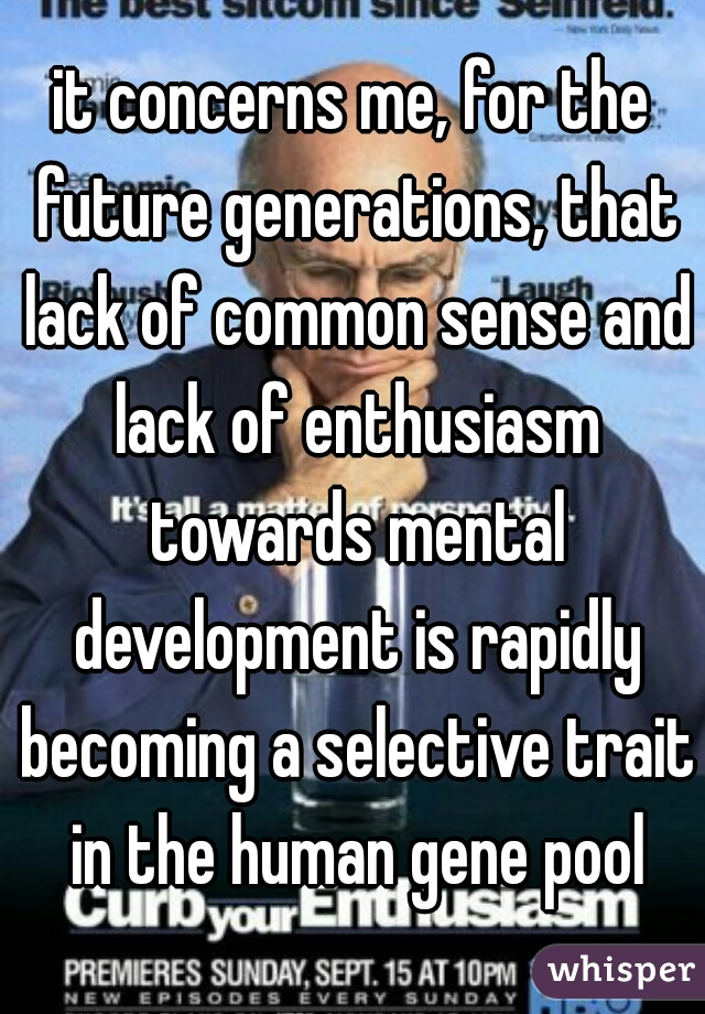 it concerns me, for the future generations, that lack of common sense and lack of enthusiasm towards mental development is rapidly becoming a selective trait in the human gene pool
