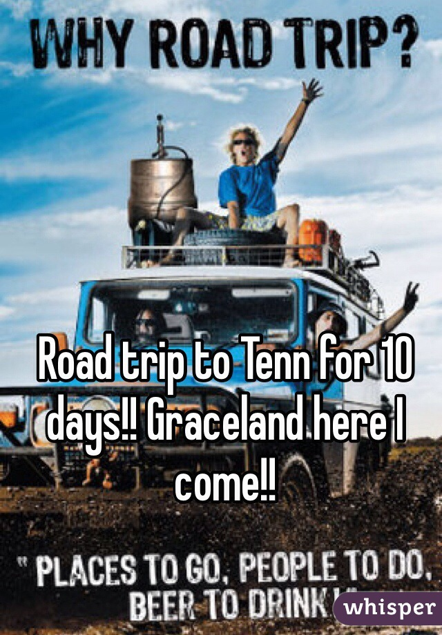 Road trip to Tenn for 10 days!! Graceland here I come!!