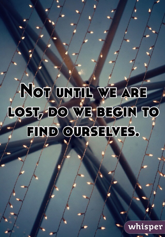 Not until we are lost, do we begin to find ourselves.