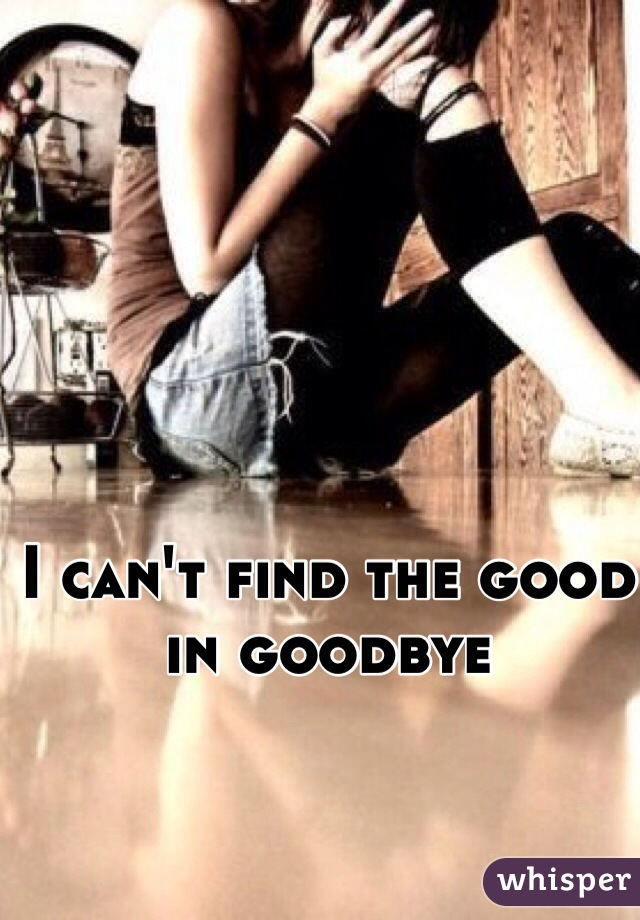 I can't find the good in goodbye