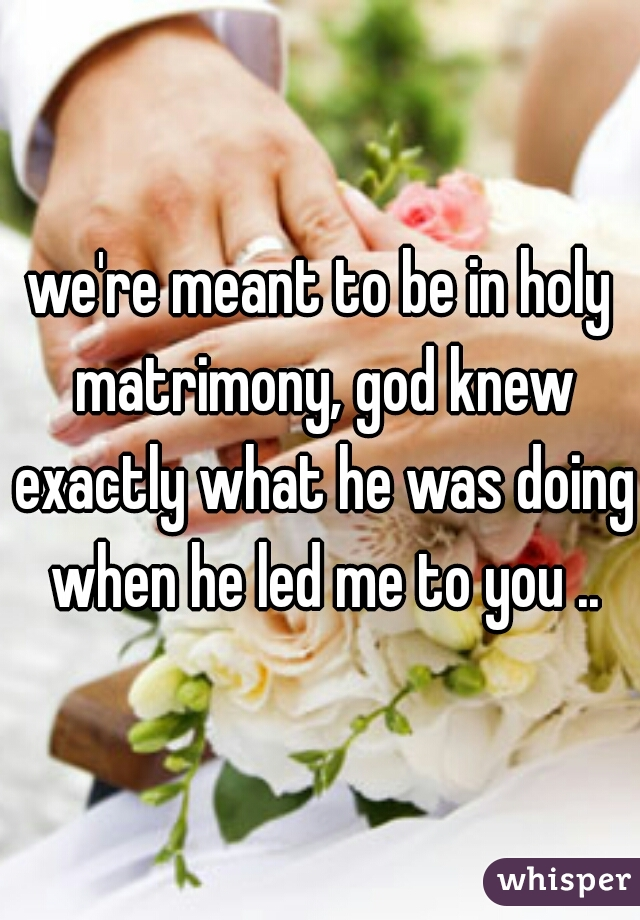 we're meant to be in holy matrimony, god knew exactly what he was doing when he led me to you ..