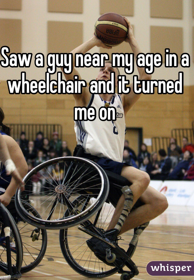 Saw a guy near my age in a wheelchair and it turned me on