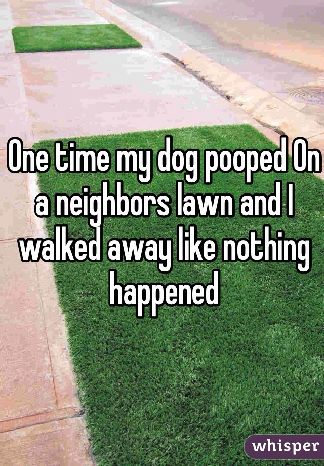 One time my dog pooped On a neighbors lawn and I walked away like nothing happened