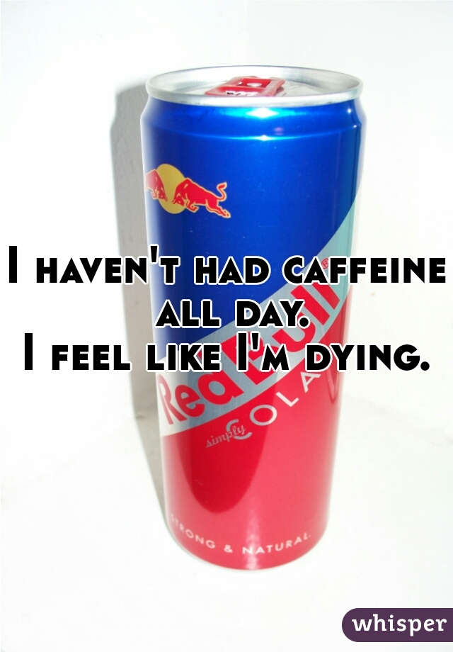 I haven't had caffeine all day. I feel like I'm dying.